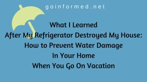 What I Learned After My Refrigerator Destroyed My House: How to Prevent Water Damage In Your Home When You Go On Vacation